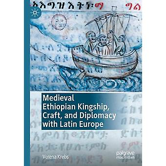 Medieval Ethiopian Kingship Craft and Diplomacy with Latin Europe by Verena Krebs