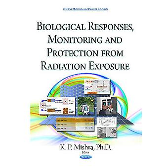 Biological Responses Monitoring amp Protection from Radiation Exposure by Edited by K P Mishra