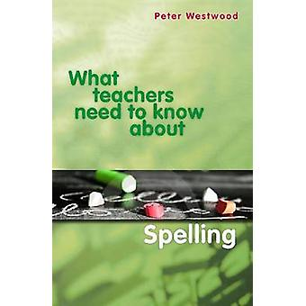 What Teachers Need to Know About Spelling by Peter Westwood - 9780864