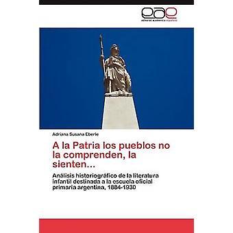 a la Patria Los Pueblos No La Comprenden La Sienten... by Eberle & Adriana Susana