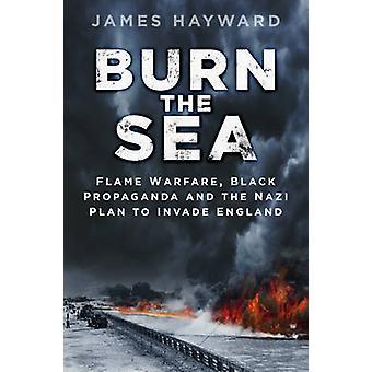 Burn the Sea - Flame Warfare - Black Propaganda and the Nazi Plan to I