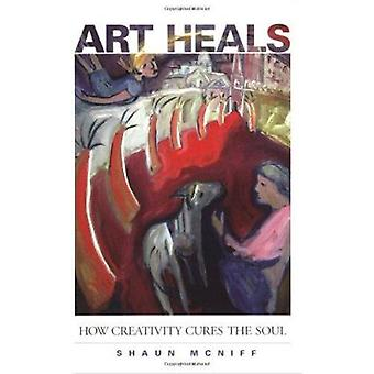 Art Heals - How Creativity Cures the Soul by Shaun McNiff - 9781590301