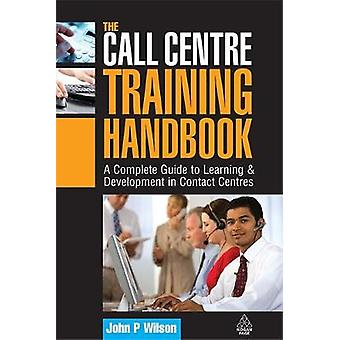 The Call Centre Training Handbook A Complete Guide to Learning  Development in Contact Centres by Wilson & John P.