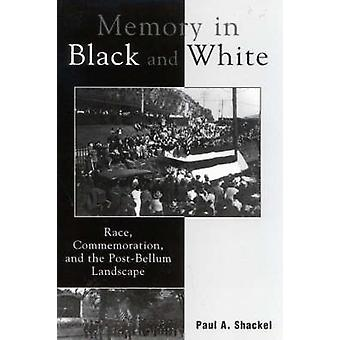 Memory in Black and White Race Commemoration and the PostBellum Landscape by Shackel & Paul A.