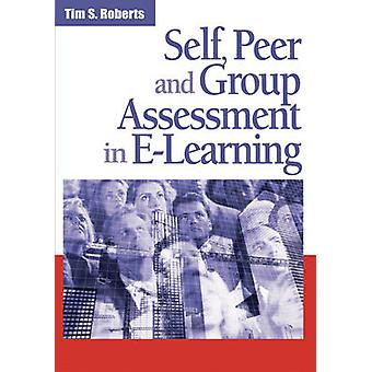 Self Peer and Group Assessment in ELearning by Roberts & Tim S.