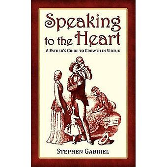 Speaking to the Heart A Fathers Guide to Growth in Virtue by Gabriel & Stephen