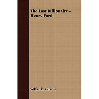 The Last Billionaire  Henry Ford by Richards & William C.