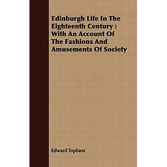 Edinburgh Life In The Eighteenth Century  With An Account Of The Fashions And Amusements Of Society by Topham & Edward