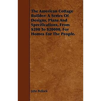 The American Cottage Builder A Series Of Designs Plans And Specifications From 200 To 20000 For Homes For The People. by Bullock & John