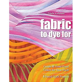 Fabric to Dye for Create 72 HandDyed Colors for Your Stash by Anderson & Frieda L