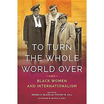 To Turn the Whole World Over - Black Women and Internationalism by Kei