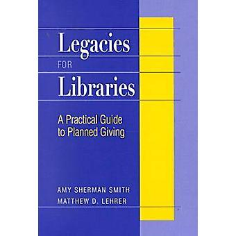 Legacies for Libraries - A Practical Guide to Planned Giving by Amy Sh