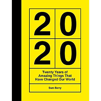 2020 - Twenty Years of Amazing Things That Have Changed Our World by S