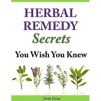 Herbal Remedy Secrets You Wish You Knew by Dana Selon - 9781497594845