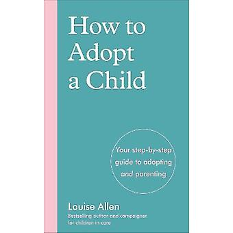 How to Adopt a Child Your stepbystep guide to adopting and parenting