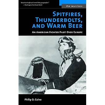Spitfires Thunderbolts and Warm Beer by Philip D. Caine