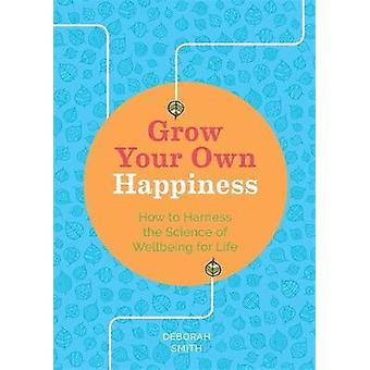 Grow Your Own Happiness How to Harness the Science of Wellbeing for Life