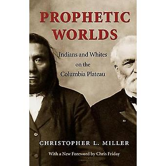 Prophetic Worlds - Indians and Whites on the Columbia Plateau by Chris
