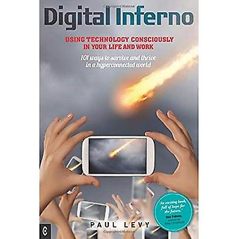 Digital Inferno: Using Technology Consciously in Your Life and Work, 101 Ways to Survive and Thrive in a Hyperconnected...