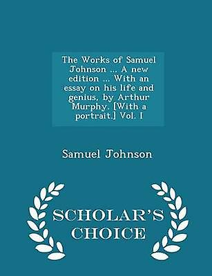 The Works of Samuel Johnson ... A new edition ... With an essay on his life and genius by Arthur Murphy. With a portrait. Vol. I  Scholars Choice Edition by Johnson & Samuel