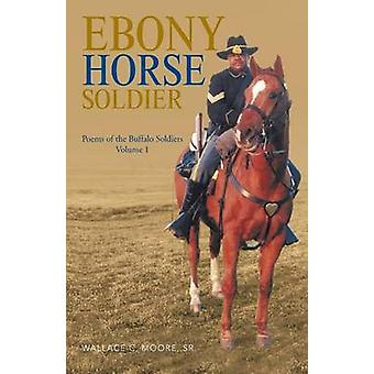 Ebony Horse Soldier Poems of the Buffalo Soldiers Volume 1 by Moore & Sr. Wallace C.