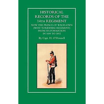 HISTORICAL RECORDS OF THE 14th REGIMENT NOW THE PRINCE OF WALES OWN WEST YORKSHIRE REGIMENT FROM ITS FORMATION IN 1689 to 1892 by H ODonnell & Capt