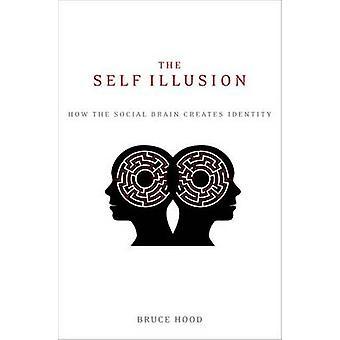 The Self Illusion - How the Social Brain Creates Identity by Bruce Hoo