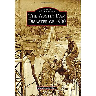The Austin Dam Disaster of 1900 by Elizabeth H Clare - 9781467127455
