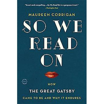 So We Read on - How the Great Gatsby Came to Be and Why It Endures by