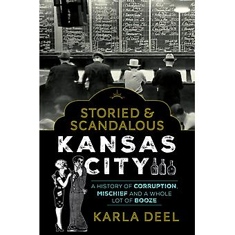 Storied  Scandalous Kansas City A History of Corruption Mischief and a Whole Lot of Booze by Deel & Karla