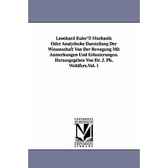 Leonhard Eulers Mechanik Oder Analytische Darstellung Der Wissenschaft Von Der Bewegung Mit Anmerkungen Und Erlauterungen. Herausgegeben Von Dr. J. P by Euler & Leonhard