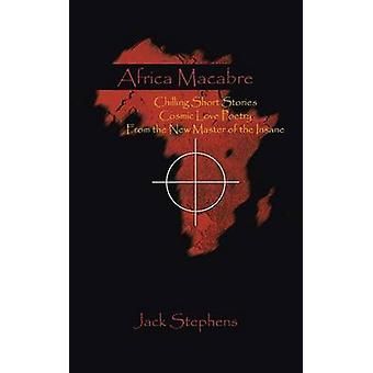 Africa Macabre Chilling Short Stories Cosmic Love Poetry from the New Master of the Insane by Stephens & Jack