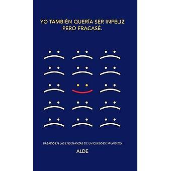Yo tambin quera ser infeliz pero fracas. Basado en las enseanzas de UN CURSO DE MILAGROS by Alde