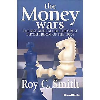 The Money Wars The Rise  Fall of the Great Buyout Boom of the 1980s by Smith & Roy C.