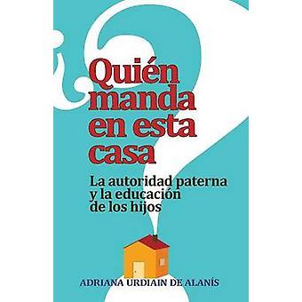 Quien Manda en Esta Casa La Autoridad Tu Conyuge y Tus Hijos  Who Rules This House by Urdiain De Alanis & Adriana