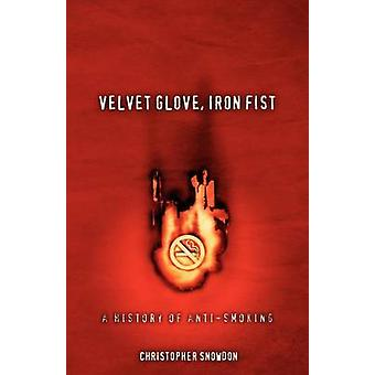 Velvet Glove Iron Fist A History of AntiSmoking by Snowdon & Christopher John