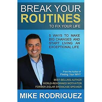 Break Your Routines to Fix Your Life 5 Ways to Make Big Life Changes by Rodriguez & Mike