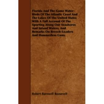Florida and the Game WaterBirds of the Atlantic Coast and the Lakes of the United States with a Full Account of the Sporting Along Our Seashores and Inland Waters and Remarks on BreechLoaders and H by Roosevelt & Robert Barnwell