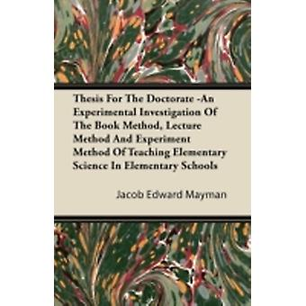 Thesis For The Doctorate An Experimental Investigation Of The Book Method Lecture Method And Experiment Method Of Teaching Elementary Science In Elementary Schools by Mayman & Jacob Edward