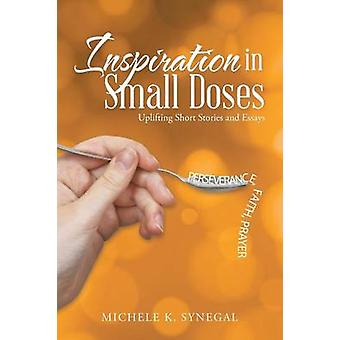Inspiration in Small Doses Uplifting Short Stories and Essays by Synegal & Michele K.