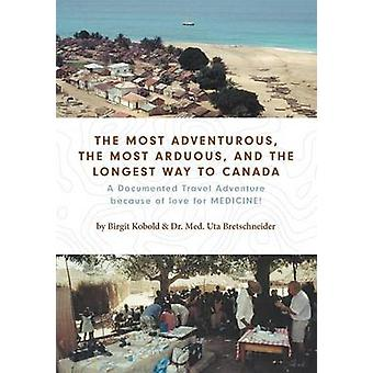 The Most Adventurous the Most Arduous and the Longest Way to Canada A Documented Travel Adventure because of love for MEDICINE by Kobold & Birgit