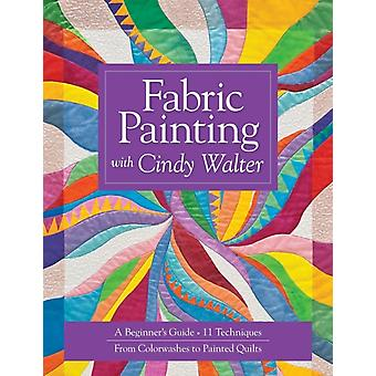 Fabric Painting with Cindy Walter A Beginners Guide 11 Techniques from Colorwashes to Painted Quilts by Walter & Cindy
