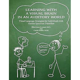 Learning with a Visual Brain in an Auditory World Visual Language Strategies for Individuals with Autism Spectrum Disorders by Arwood & Ellyn Lucas