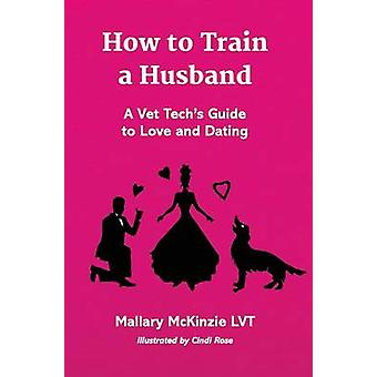 How to Train a Husband A Vet Techs Guide to Love and Marriage by McKinzie LVT & Mallary