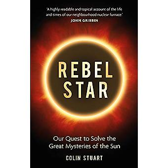 Rebel Star - Our Quest to Solve the Great Mysteries of the Sun by Coli