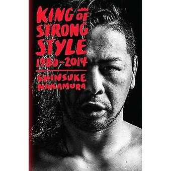 King of Strong Style - 1980-2014 by Shinsuke Nakamura - 9781974701612