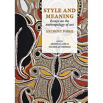 Style and Meaning - Essays on the anthropology of art by Anthony Forge