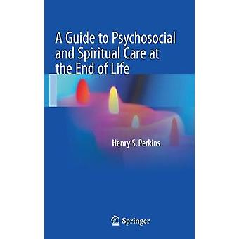 A Guide to Psychosocial and Spiritual Care at the End of Life by Perkins & Henry S.