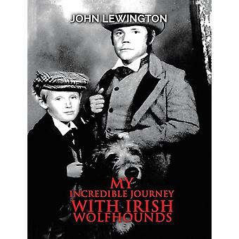 My Incredible Journey with Irish Wolfhounds by John Lewington