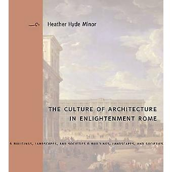 The Culture of Architecture in Enlightenment Rome by Heather Hyde Min